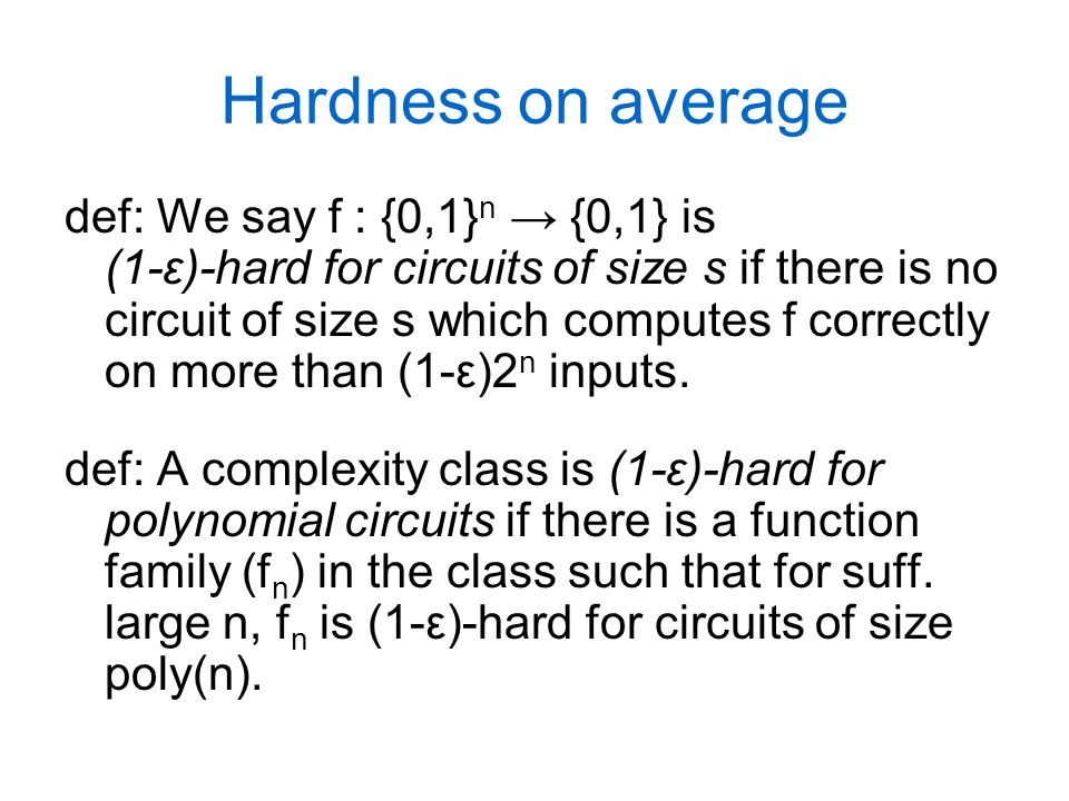 Hardness on average def: We say f : {0,1} n → {0,1} is (1-ε)-hard for circuits of size s if there is no circuit of size s which computes f correctly on more than (1-ε)2 n inputs.