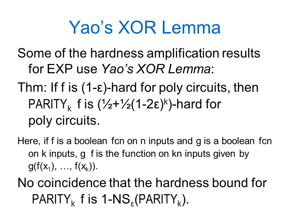 Yao's XOR Lemma Some of the hardness amplification results for EXP use Yao's XOR Lemma: Thm: If f is (1-ε)-hard for poly circuits, then PARITY k ­ f is (½+½(1-2ε) k )-hard for poly circuits.