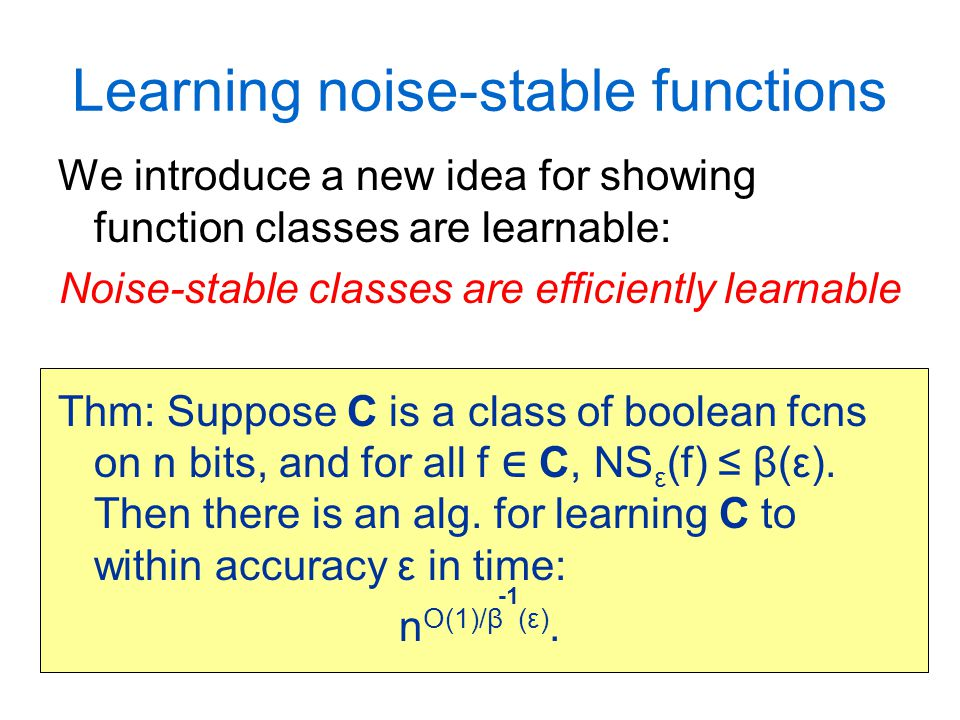 Learning noise-stable functions We introduce a new idea for showing function classes are learnable: Noise-stable classes are efficiently learnable Thm: Suppose C is a class of boolean fcns on n bits, and for all f ∈ C, NS ε (f) ≤ β(ε).