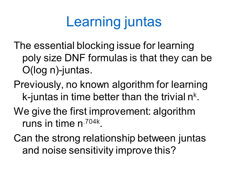 Learning juntas The essential blocking issue for learning poly size DNF formulas is that they can be O(log n)-juntas. Previously, no known algorithm f