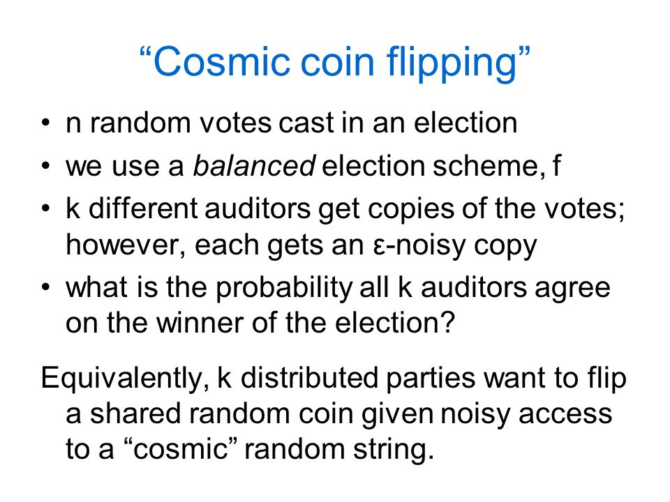 Cosmic coin flipping n random votes cast in an election we use a balanced election scheme, f k different auditors get copies of the votes; however, each gets an ε-noisy copy what is the probability all k auditors agree on the winner of the election.