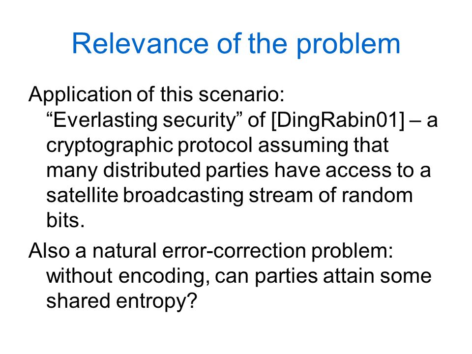 Relevance of the problem Application of this scenario: Everlasting security of [DingRabin01] – a cryptographic protocol assuming that many distributed parties have access to a satellite broadcasting stream of random bits.