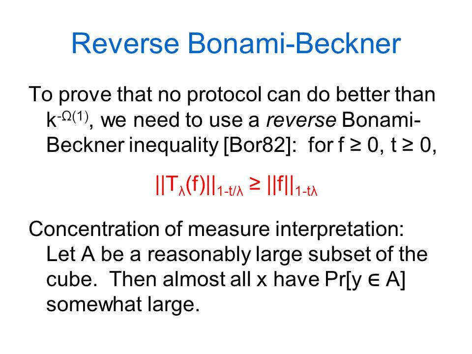 Reverse Bonami-Beckner To prove that no protocol can do better than k -Ω(1), we need to use a reverse Bonami- Beckner inequality [Bor82]: for f ≥ 0, t