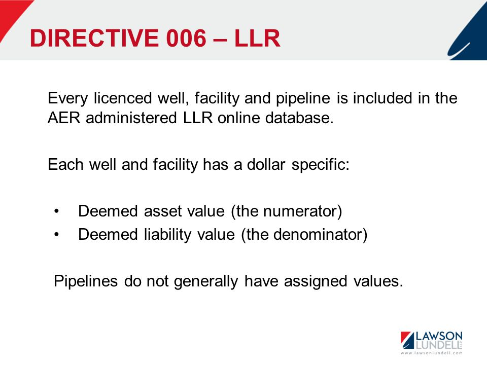 DIRECTIVE 006 – LLR Every licenced well, facility and pipeline is included in the AER administered LLR online database. Each well and facility has a d