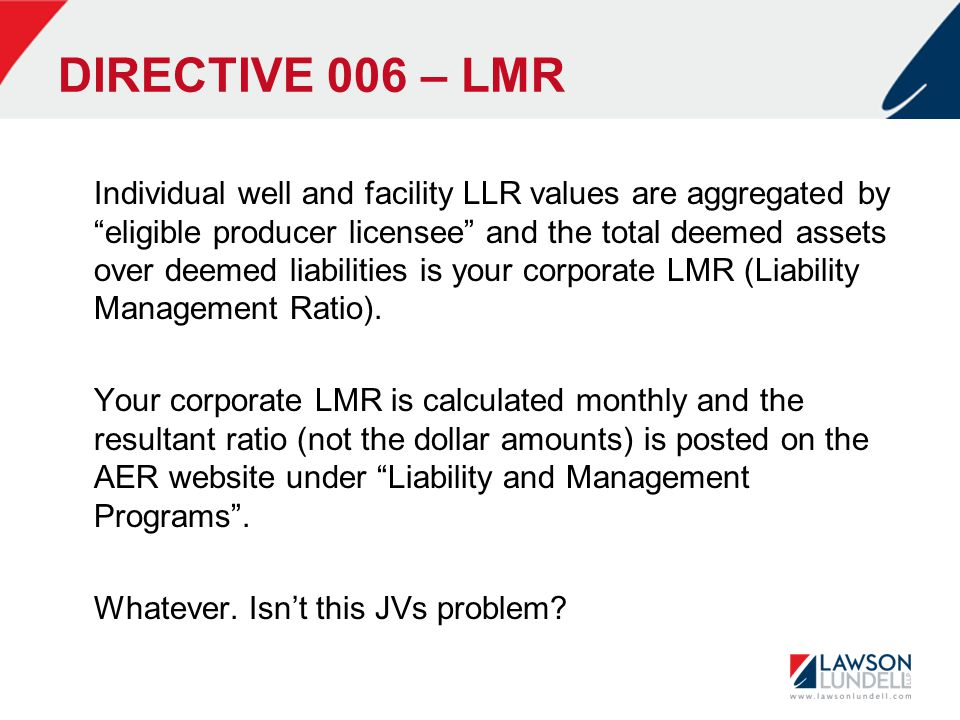DIRECTIVE 006 – LMR Individual well and facility LLR values are aggregated by eligible producer licensee and the total deemed assets over deemed liabilities is your corporate LMR (Liability Management Ratio).