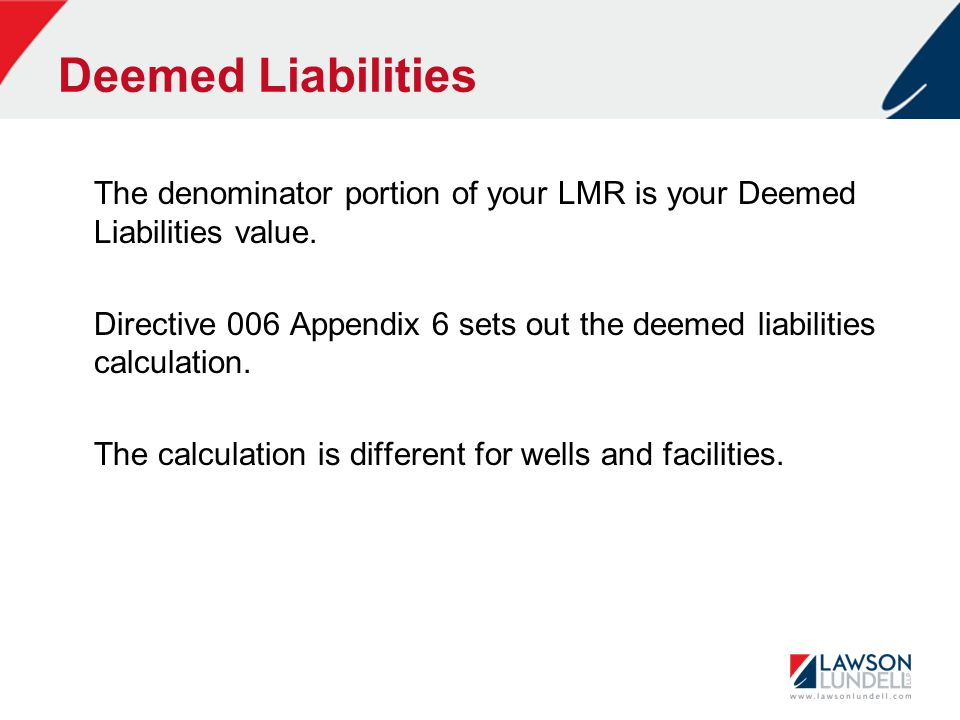 Deemed Liabilities The denominator portion of your LMR is your Deemed Liabilities value. Directive 006 Appendix 6 sets out the deemed liabilities calc