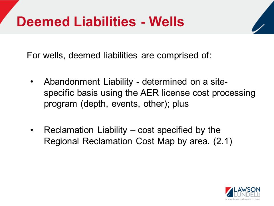 Deemed Liabilities - Wells For wells, deemed liabilities are comprised of: Abandonment Liability - determined on a site- specific basis using the AER license cost processing program (depth, events, other); plus Reclamation Liability – cost specified by the Regional Reclamation Cost Map by area.