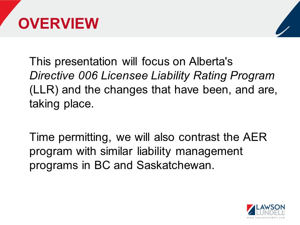 OVERVIEW This presentation will focus on Alberta's Directive 006 Licensee Liability Rating Program (LLR) and the changes that have been, and are, taki