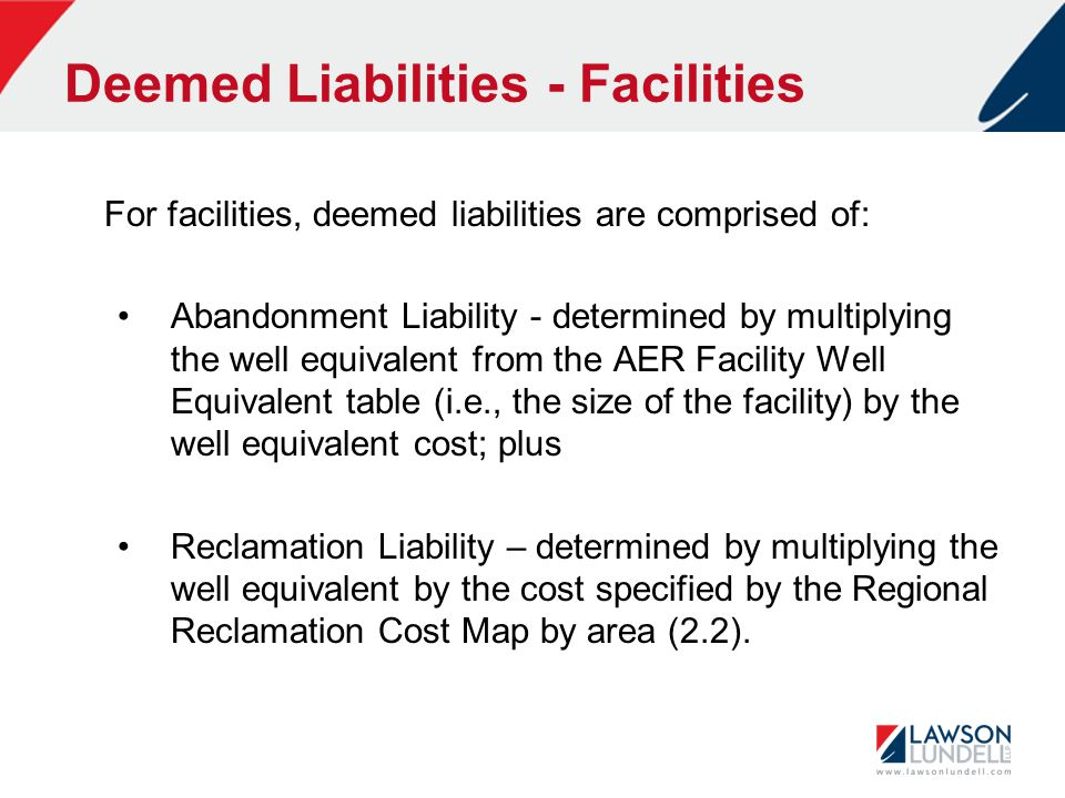 Deemed Liabilities - Facilities For facilities, deemed liabilities are comprised of: Abandonment Liability - determined by multiplying the well equivalent from the AER Facility Well Equivalent table (i.e., the size of the facility) by the well equivalent cost; plus Reclamation Liability – determined by multiplying the well equivalent by the cost specified by the Regional Reclamation Cost Map by area (2.2).