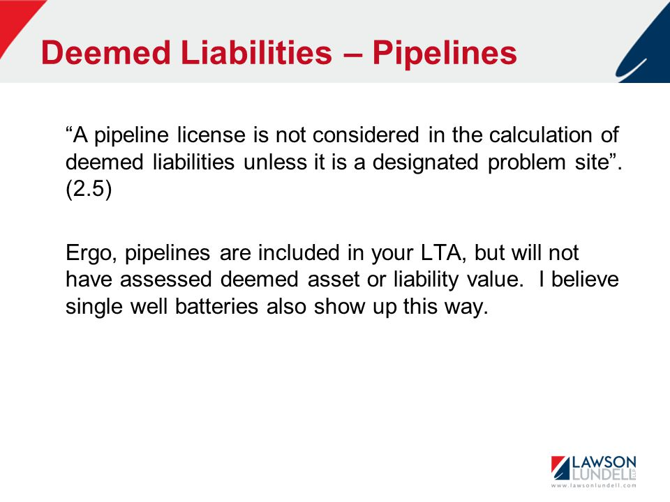 Deemed Liabilities – Pipelines A pipeline license is not considered in the calculation of deemed liabilities unless it is a designated problem site .
