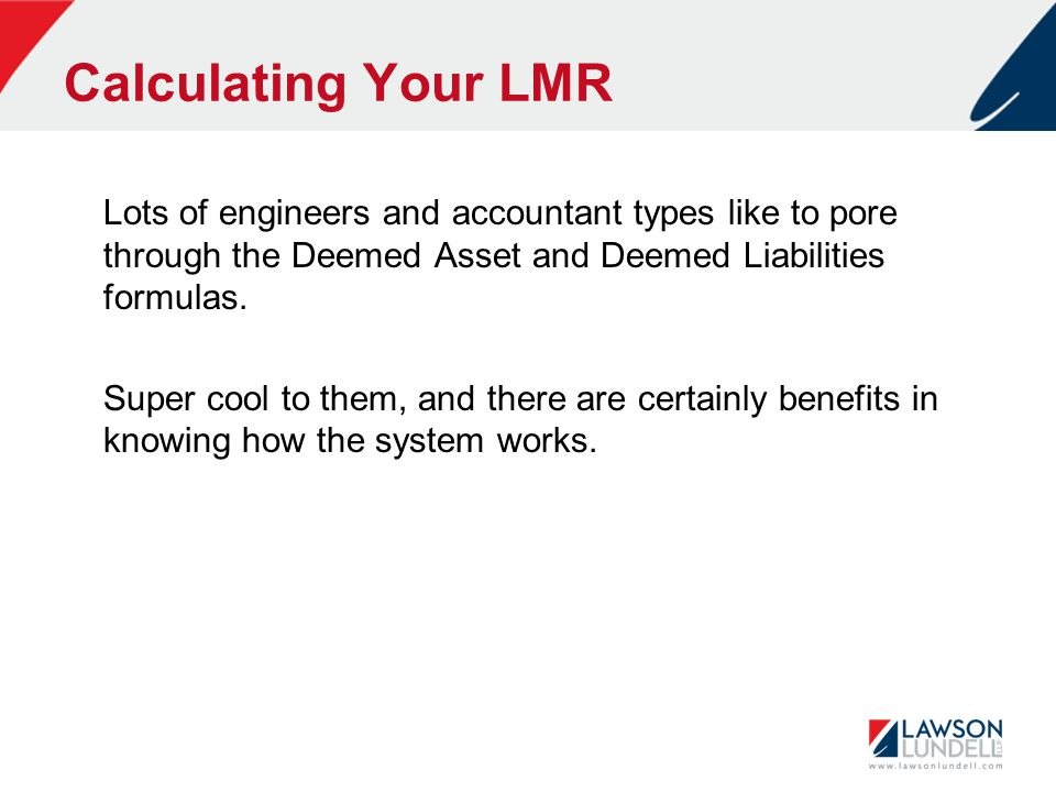 Calculating Your LMR Lots of engineers and accountant types like to pore through the Deemed Asset and Deemed Liabilities formulas.