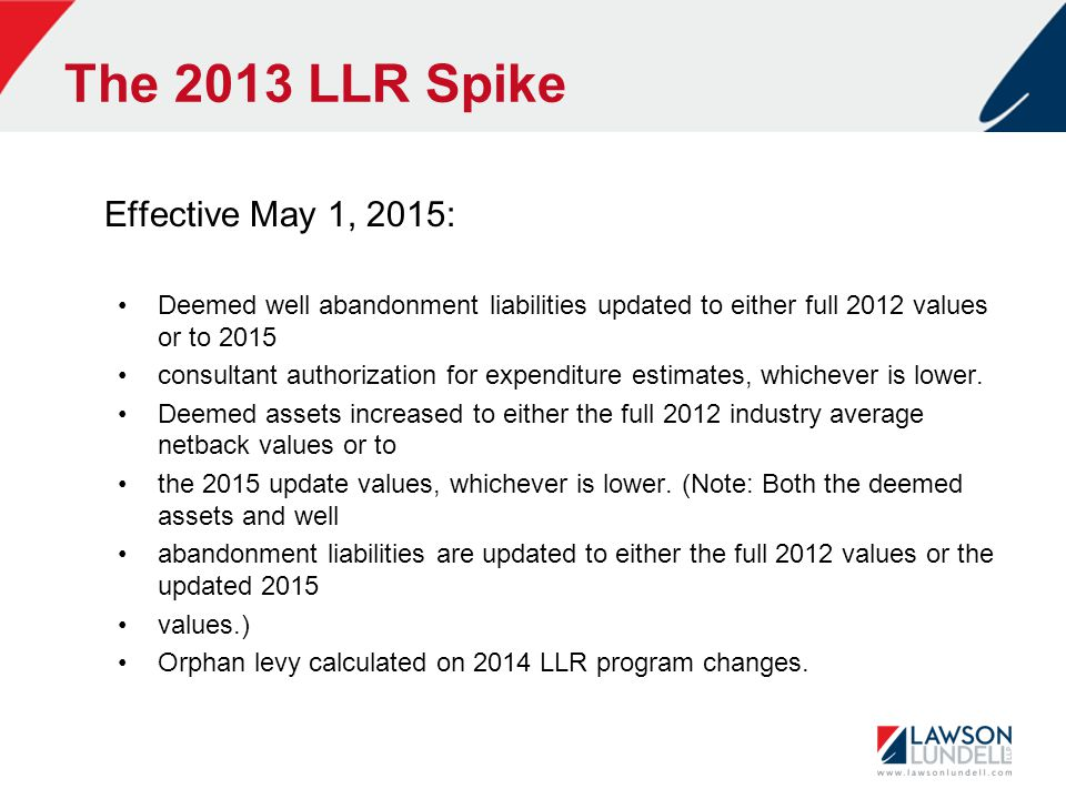 The 2013 LLR Spike Effective May 1, 2015: Deemed well abandonment liabilities updated to either full 2012 values or to 2015 consultant authorization for expenditure estimates, whichever is lower.
