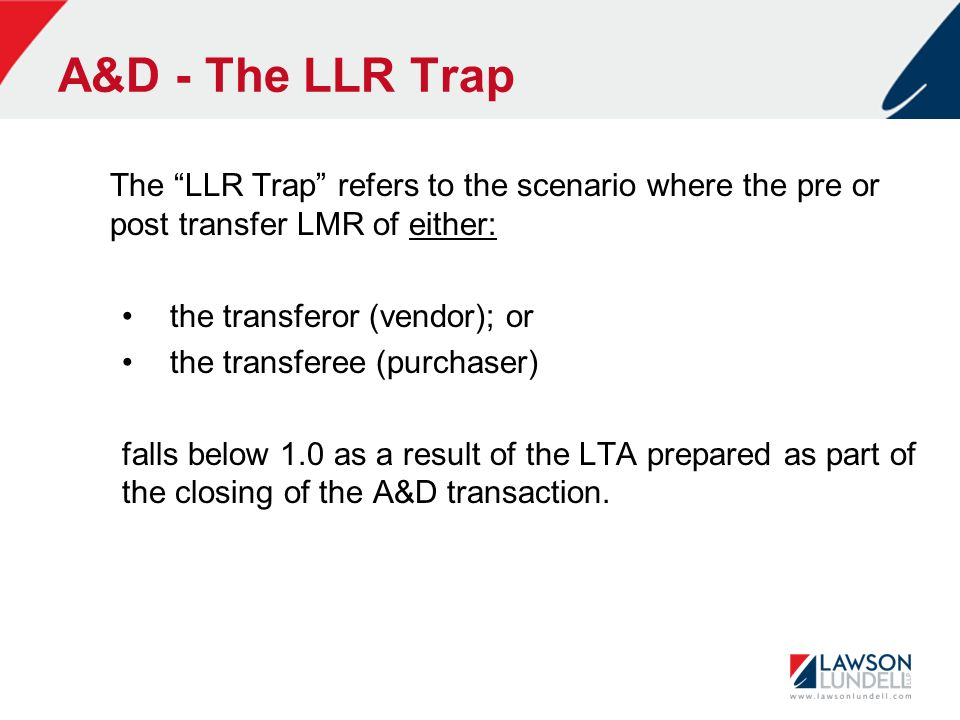 """A&D - The LLR Trap The """"LLR Trap"""" refers to the scenario where the pre or post transfer LMR of either: the transferor (vendor); or the transferee (pur"""
