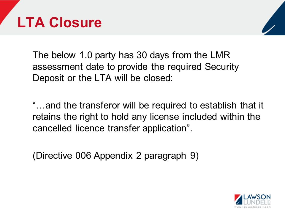 LTA Closure The below 1.0 party has 30 days from the LMR assessment date to provide the required Security Deposit or the LTA will be closed: …and the transferor will be required to establish that it retains the right to hold any license included within the cancelled licence transfer application .