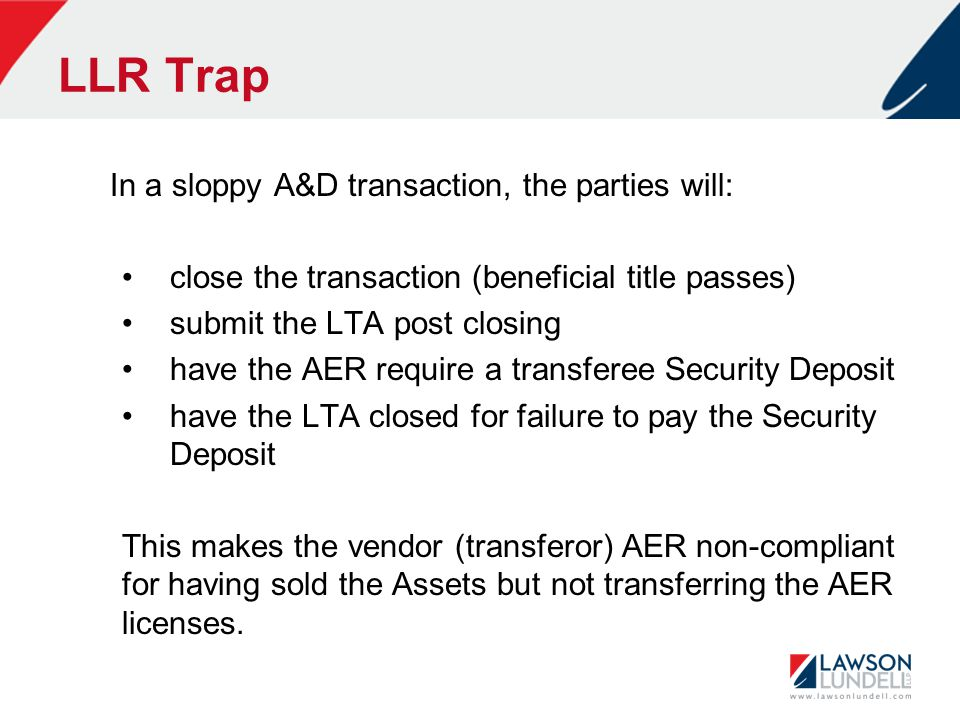 LLR Trap In a sloppy A&D transaction, the parties will: close the transaction (beneficial title passes) submit the LTA post closing have the AER require a transferee Security Deposit have the LTA closed for failure to pay the Security Deposit This makes the vendor (transferor) AER non-compliant for having sold the Assets but not transferring the AER licenses.