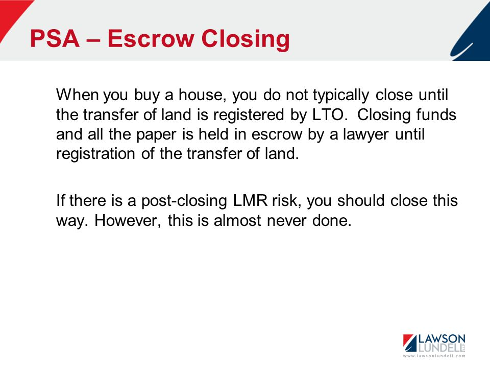 PSA – Escrow Closing When you buy a house, you do not typically close until the transfer of land is registered by LTO.