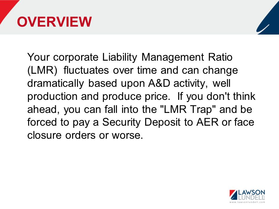OVERVIEW Your corporate Liability Management Ratio (LMR) fluctuates over time and can change dramatically based upon A&D activity, well production and