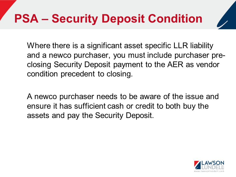PSA – Security Deposit Condition Where there is a significant asset specific LLR liability and a newco purchaser, you must include purchaser pre- closing Security Deposit payment to the AER as vendor condition precedent to closing.