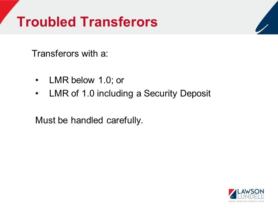 Troubled Transferors Transferors with a: LMR below 1.0; or LMR of 1.0 including a Security Deposit Must be handled carefully.