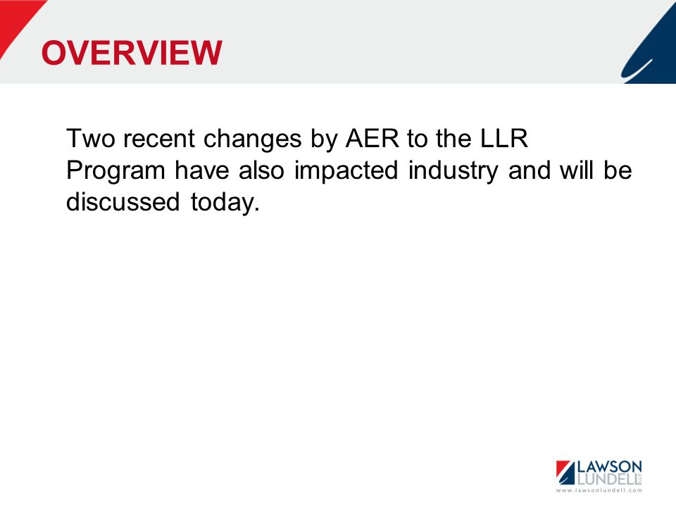 OVERVIEW Two recent changes by AER to the LLR Program have also impacted industry and will be discussed today.