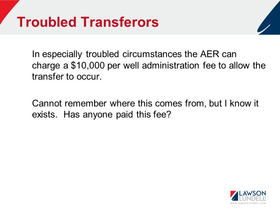 Troubled Transferors In especially troubled circumstances the AER can charge a $10,000 per well administration fee to allow the transfer to occur.