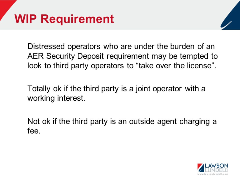 WIP Requirement Distressed operators who are under the burden of an AER Security Deposit requirement may be tempted to look to third party operators to take over the license .