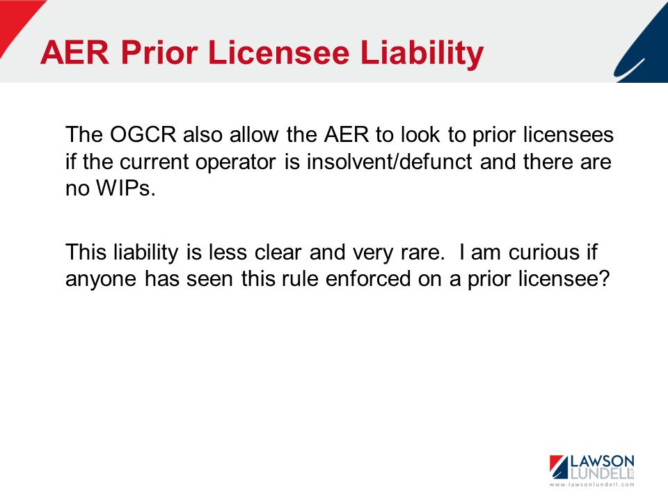 AER Prior Licensee Liability The OGCR also allow the AER to look to prior licensees if the current operator is insolvent/defunct and there are no WIPs.