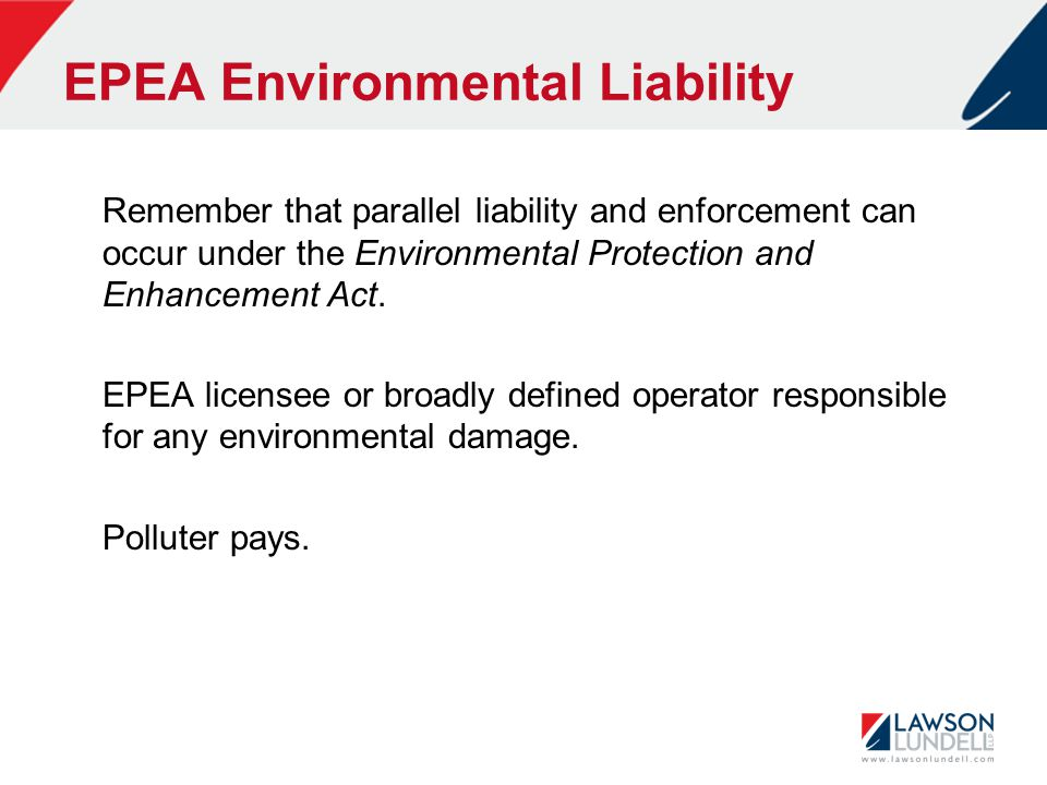 EPEA Environmental Liability Remember that parallel liability and enforcement can occur under the Environmental Protection and Enhancement Act.
