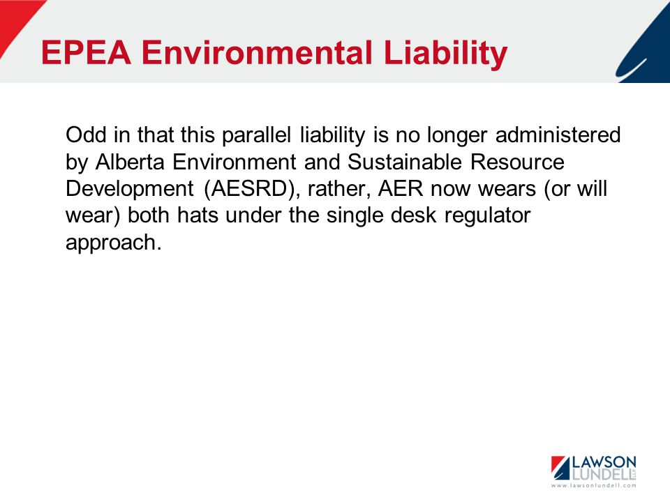 EPEA Environmental Liability Odd in that this parallel liability is no longer administered by Alberta Environment and Sustainable Resource Development (AESRD), rather, AER now wears (or will wear) both hats under the single desk regulator approach.