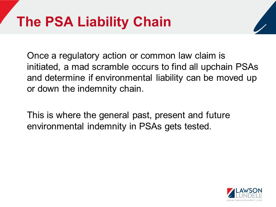 The PSA Liability Chain Once a regulatory action or common law claim is initiated, a mad scramble occurs to find all upchain PSAs and determine if environmental liability can be moved up or down the indemnity chain.