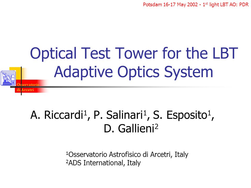 Osservatorio di Arcetri Potsdam 16-17 May 2002 - 1 st light LBT AO: PDR Optical Test Tower for the LBT Adaptive Optics System A.