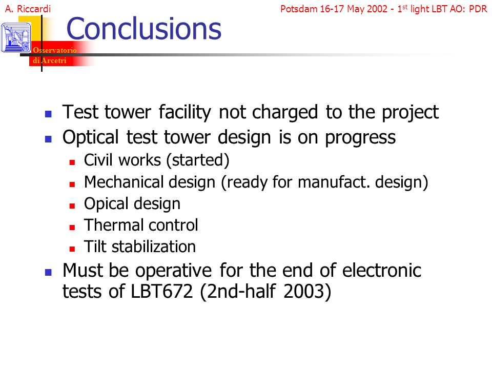 Potsdam 16-17 May 2002 - 1 st light LBT AO: PDR Osservatorio di Arcetri A. Riccardi Conclusions Test tower facility not charged to the project Optical