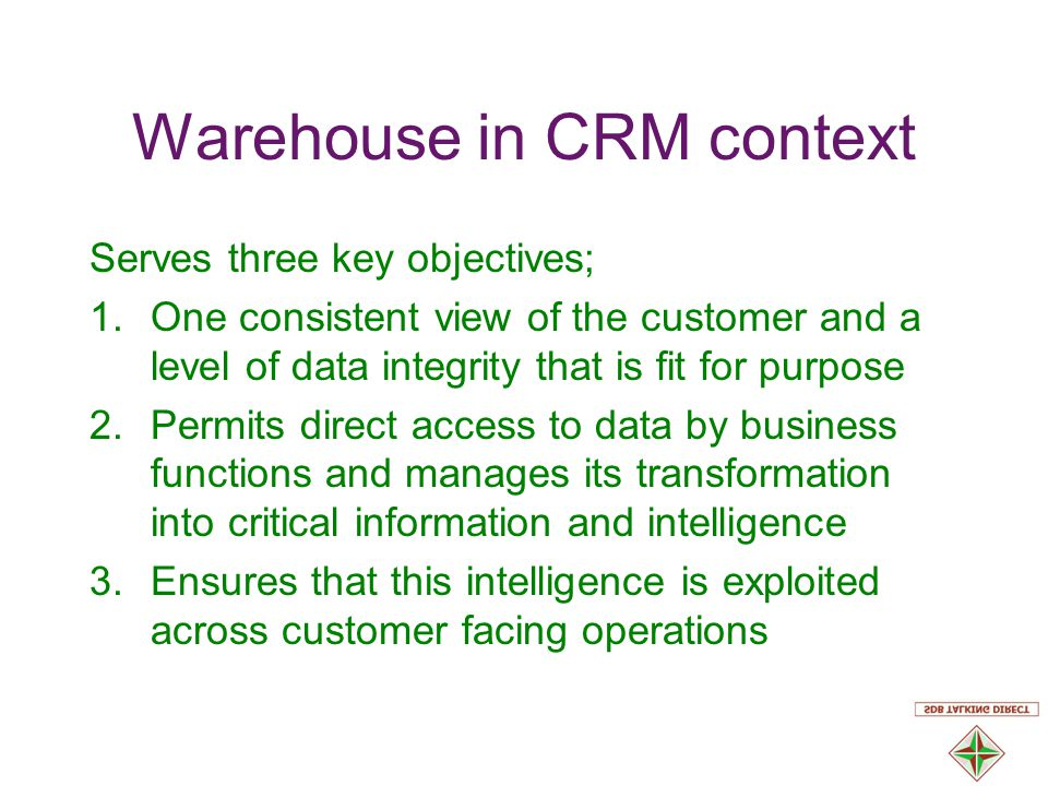 Warehouse in CRM context Serves three key objectives; 1.One consistent view of the customer and a level of data integrity that is fit for purpose 2.Permits direct access to data by business functions and manages its transformation into critical information and intelligence 3.Ensures that this intelligence is exploited across customer facing operations