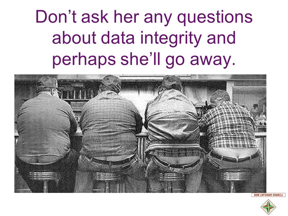 Don't ask her any questions about data integrity and perhaps she'll go away.
