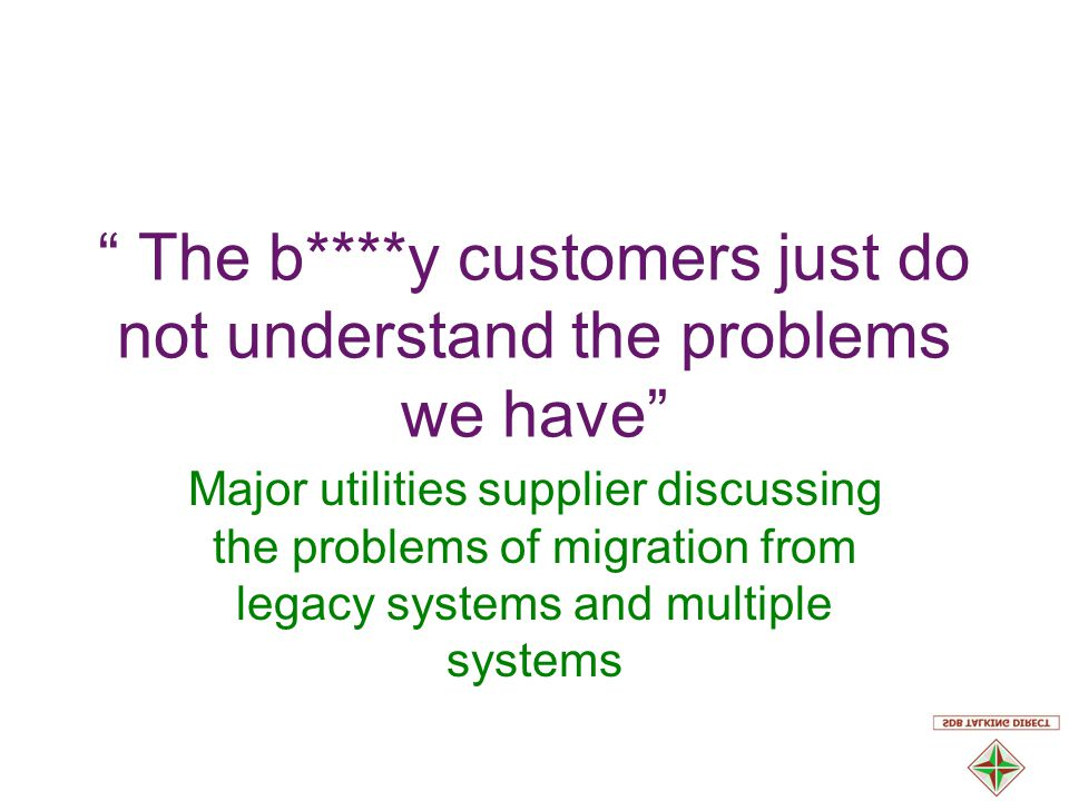 The b****y customers just do not understand the problems we have Major utilities supplier discussing the problems of migration from legacy systems and multiple systems
