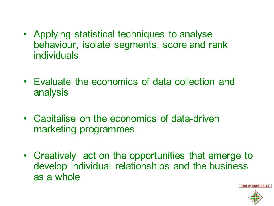Applying statistical techniques to analyse behaviour, isolate segments, score and rank individuals Evaluate the economics of data collection and analysis Capitalise on the economics of data-driven marketing programmes Creatively act on the opportunities that emerge to develop individual relationships and the business as a whole