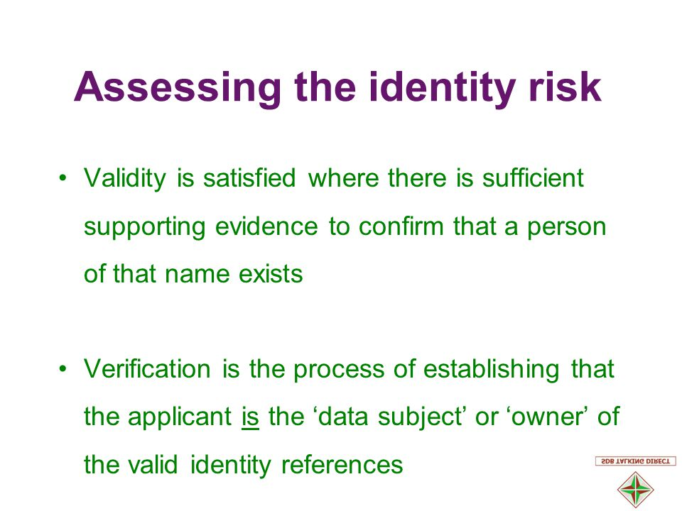 Validity is satisfied where there is sufficient supporting evidence to confirm that a person of that name exists Verification is the process of establishing that the applicant is the 'data subject' or 'owner' of the valid identity references Assessing the identity risk
