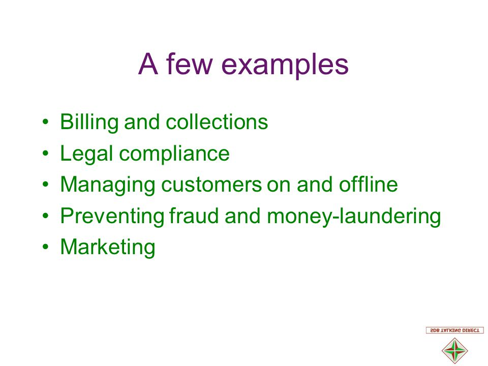 A few examples Billing and collections Legal compliance Managing customers on and offline Preventing fraud and money-laundering Marketing