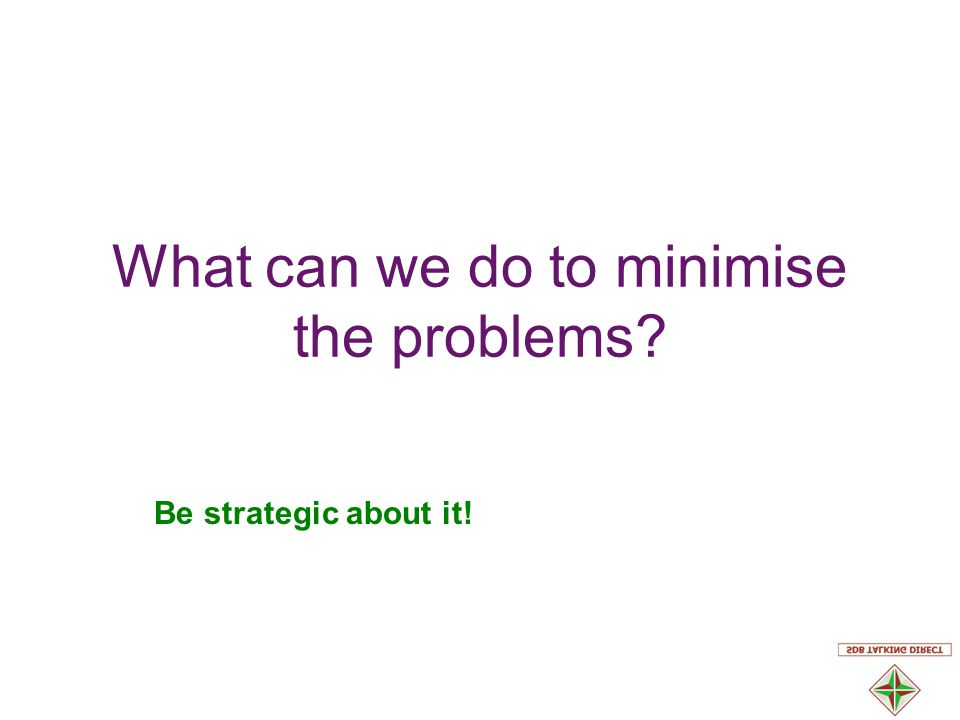 What can we do to minimise the problems Be strategic about it!