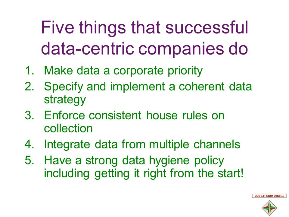 Five things that successful data-centric companies do 1.Make data a corporate priority 2.Specify and implement a coherent data strategy 3.Enforce consistent house rules on collection 4.Integrate data from multiple channels 5.Have a strong data hygiene policy including getting it right from the start!