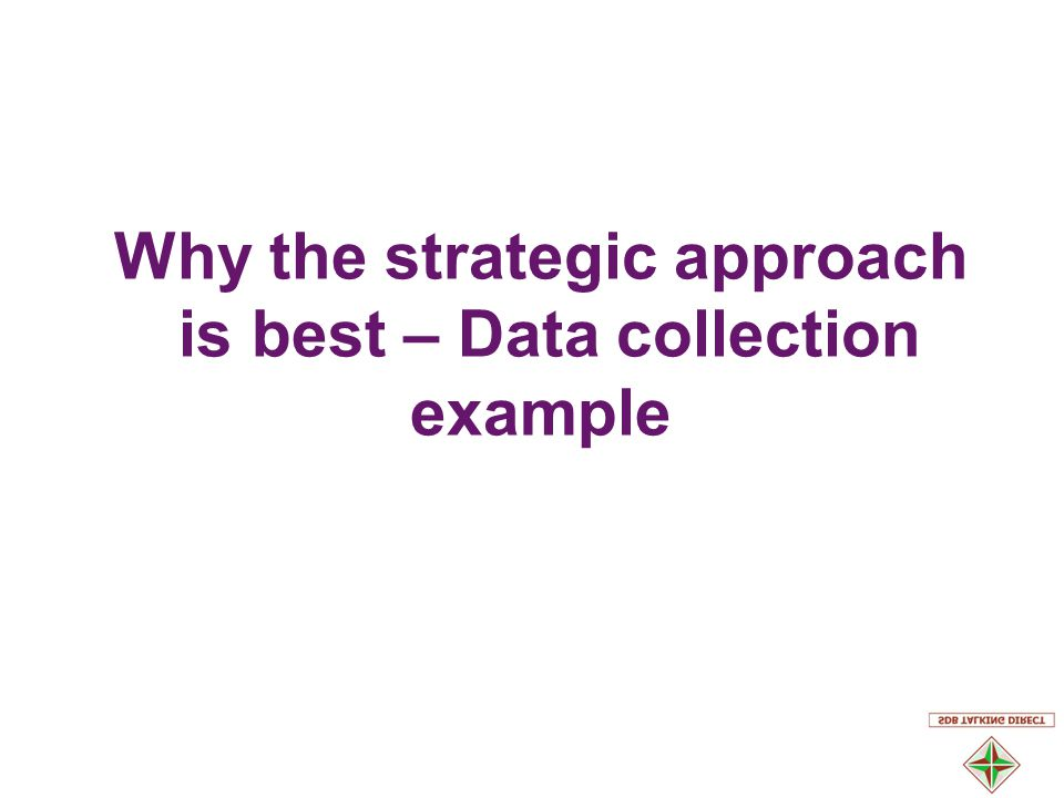 Why the strategic approach is best – Data collection example