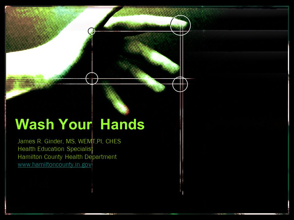 The participant will be able to… list three diseases caused by poor hand washing recall the various ways to wash hands recite four reasons to wash your hands describe how to wash hands