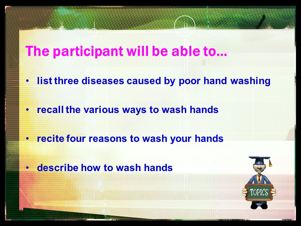 The participant will be able to… list three diseases caused by poor hand washing recall the various ways to wash hands recite four reasons to wash you