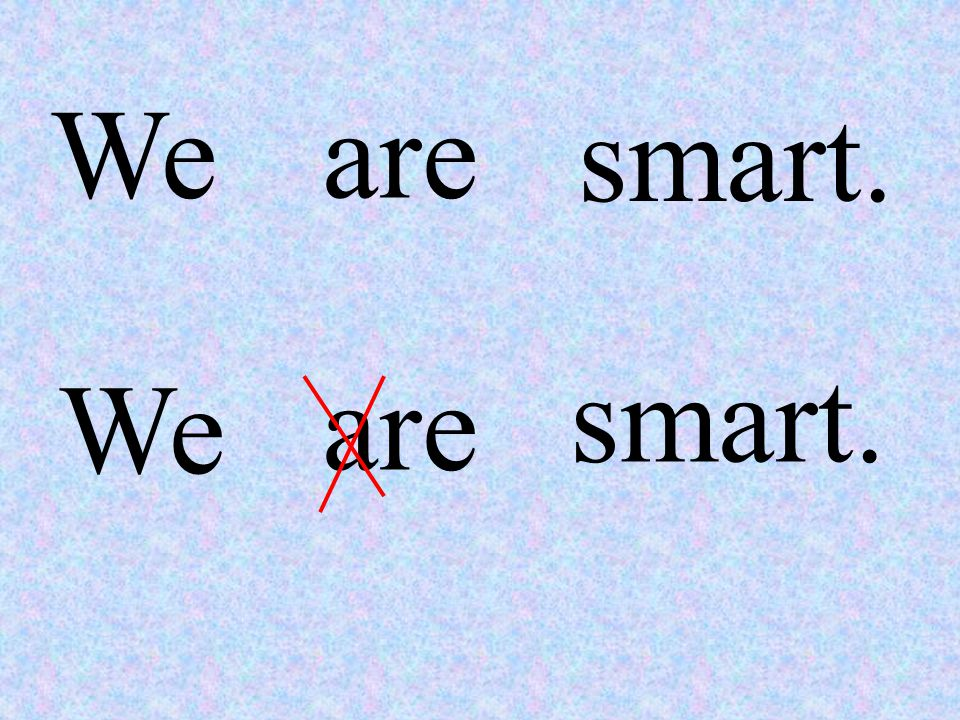 Weare smart. We are smart.