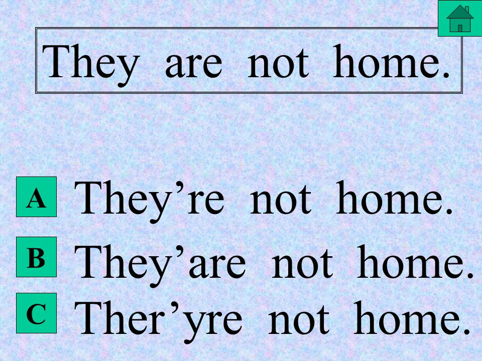 B They are not home. They are'nt home. They aren't home. They are't home. A C