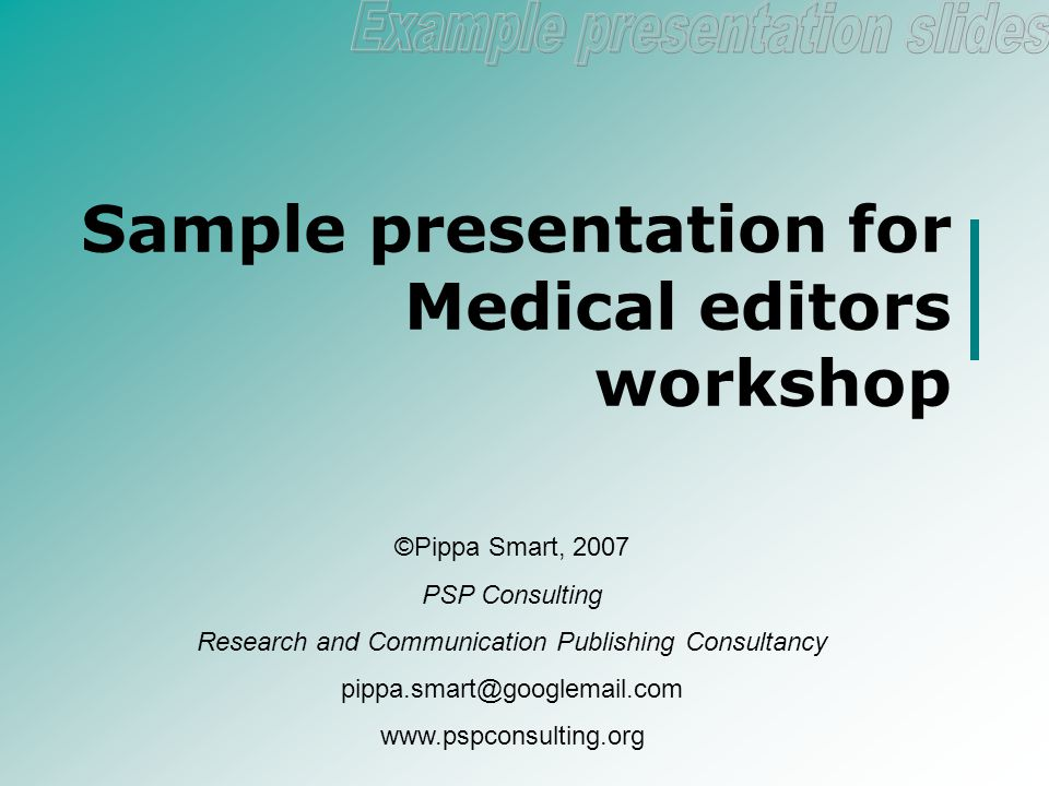 Sample presentation for Medical editors workshop ©Pippa Smart, 2007 PSP Consulting Research and Communication Publishing Consultancy pippa.smart@googlemail.com www.pspconsulting.org
