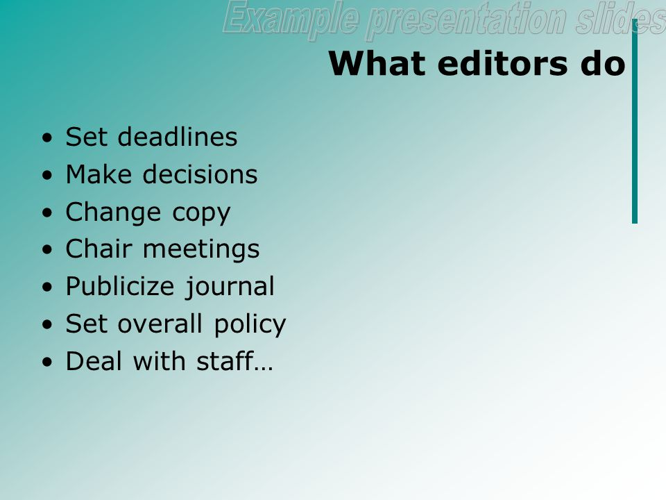 An editor's role Editor (n) A person at a newspaper or similar institution who edits stories and decides which ones to publish (Wikipedia) Editing (vb) Work an editor does to make formatting changes and improvements to a manuscript (Wikipedia) Responsible for the journal Ensures the message gets out