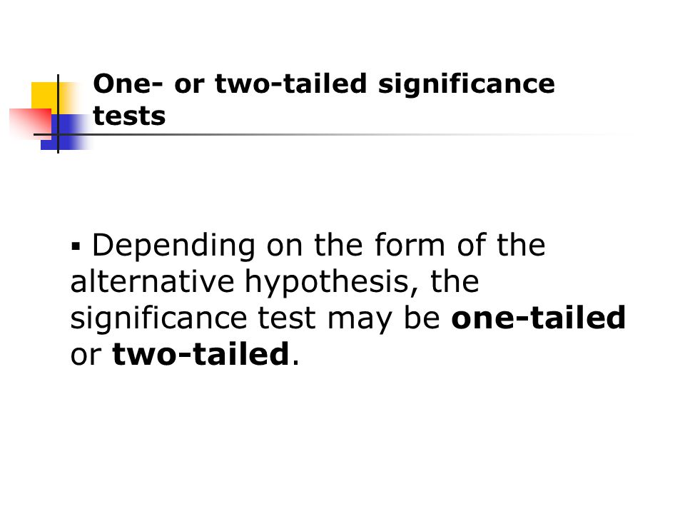  Depending on the form of the alternative hypothesis, the significance test may be one-tailed or two-tailed.