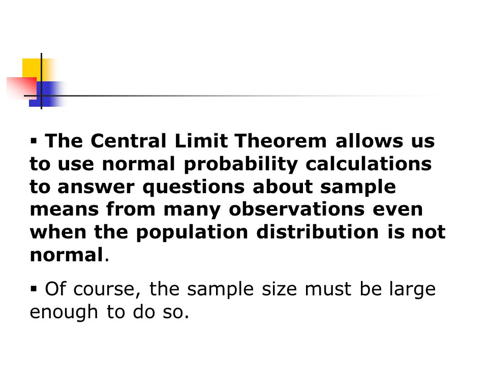  The Central Limit Theorem allows us to use normal probability calculations to answer questions about sample means from many observations even when the population distribution is not normal.