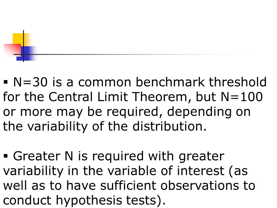  N=30 is a common benchmark threshold for the Central Limit Theorem, but N=100 or more may be required, depending on the variability of the distribution.